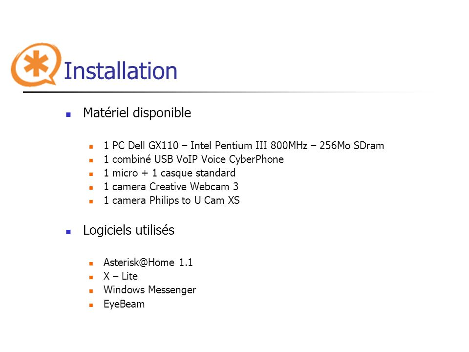 Installation Matériel disponible 1 PC Dell GX110 – Intel Pentium III 800MHz – 256Mo SDram 1 combiné USB VoIP Voice CyberPhone 1 micro + 1 casque standard 1 camera Creative Webcam 3 1 camera Philips to U Cam XS Logiciels utilisés Asterisk@Home 1.1 X – Lite Windows Messenger EyeBeam