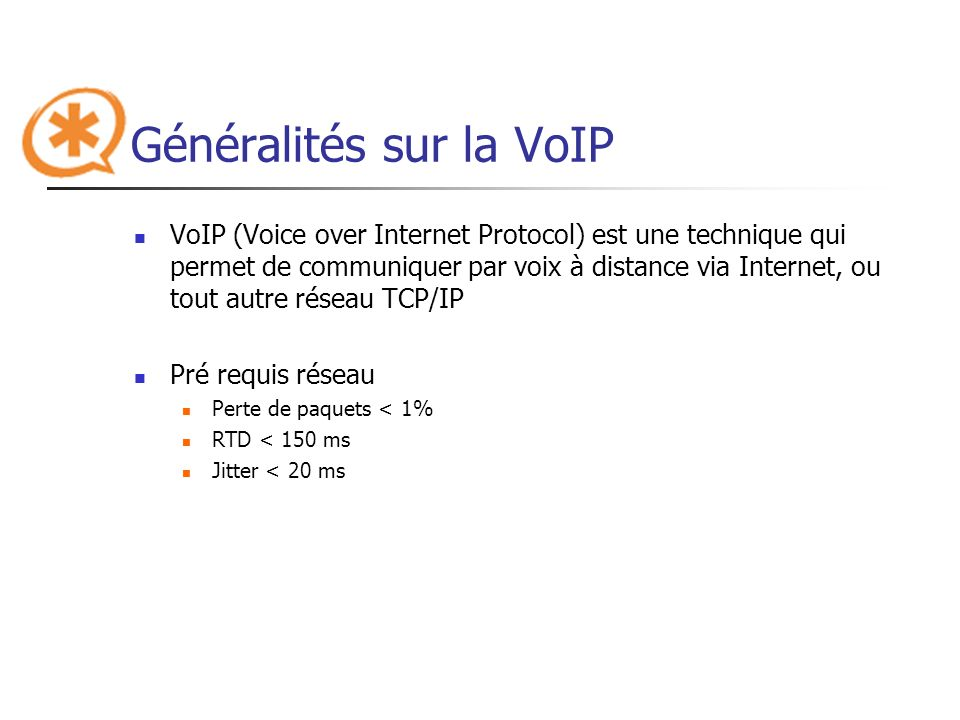 Généralités sur la VoIP: SIP SIP (Session Initiation Protocol) : protocole permettant de créer et gérer des sessions entre participants pour échanger des données Indépendant de la nature des données et du protocole de transport sip:1234@testhost