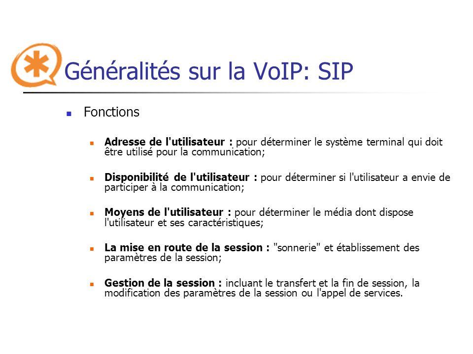 Généralités sur la VoIP: SIP Avantages Ouvert : les protocoles et documents officiels sont détaillés et accessibles à tous en téléchargement; Standard : l IETF a normalisé le protocole (rfc 3261);rfc 3261 Simple : SIP est simple voire simpliste et très similaire à HTTP; Flexible : SIP est également utilisé pour tout type de sessions multimédia; Téléphonie sur réseaux publics : il existe de nombreuses passerelles vers le réseau public de téléphonie permettant d émettre ou de recevoir des appels vocaux.