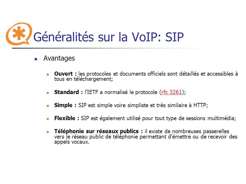 Généralités sur la VoIP: SIP Inconvénients Basé sur l adresse IP : SIP ne traverse pas les NAT; Mauvaise implémentation : une mauvaise implémentation ou une implémentation incomplète du protocole SIP dans les User Agents peut perturber le fonctionnement ou générer du trafic superflu sur le réseau; Présence et messagerie instantanée : SIP montre un certain nombre de faiblesses dans la gestion de la présence et la messagerie instantanée; Faible nombre d utilisateurs : SIP est encore peu connu et utilisé par le grand public, n ayant pas atteint une masse critique, il ne bénéficie pas de l effet réseau.