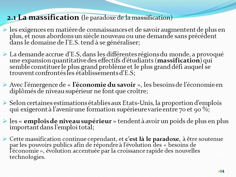 14 2.1 La massification (le paradoxe de la massification) les exigences en matière de connaissances et de savoir augmentent de plus en plus, et nous abordons un siècle nouveau ou une demande sans précédent dans le domaine de lE.S.