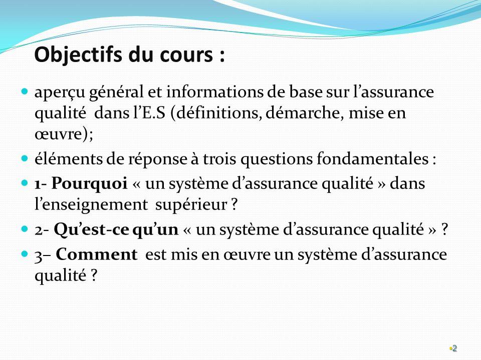 Objectifs du cours : aperçu général et informations de base sur lassurance qualité dans lE.S (définitions, démarche, mise en œuvre); éléments de réponse à trois questions fondamentales : 1- Pourquoi « un système dassurance qualité » dans lenseignement supérieur .