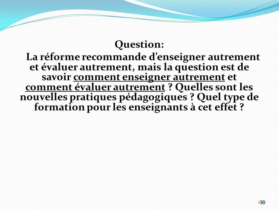 30 Question: La réforme recommande denseigner autrement et évaluer autrement, mais la question est de savoir comment enseigner autrement et comment évaluer autrement .