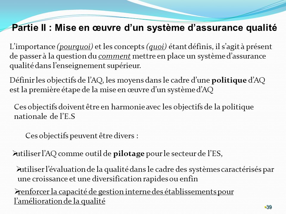 39 39 39 Partie II : Mise en œuvre dun système dassurance qualité Limportance (pourquoi) et les concepts (quoi) étant définis, il sagit à présent de passer à la question du comment mettre en place un système dassurance qualité dans lenseignement supérieur.