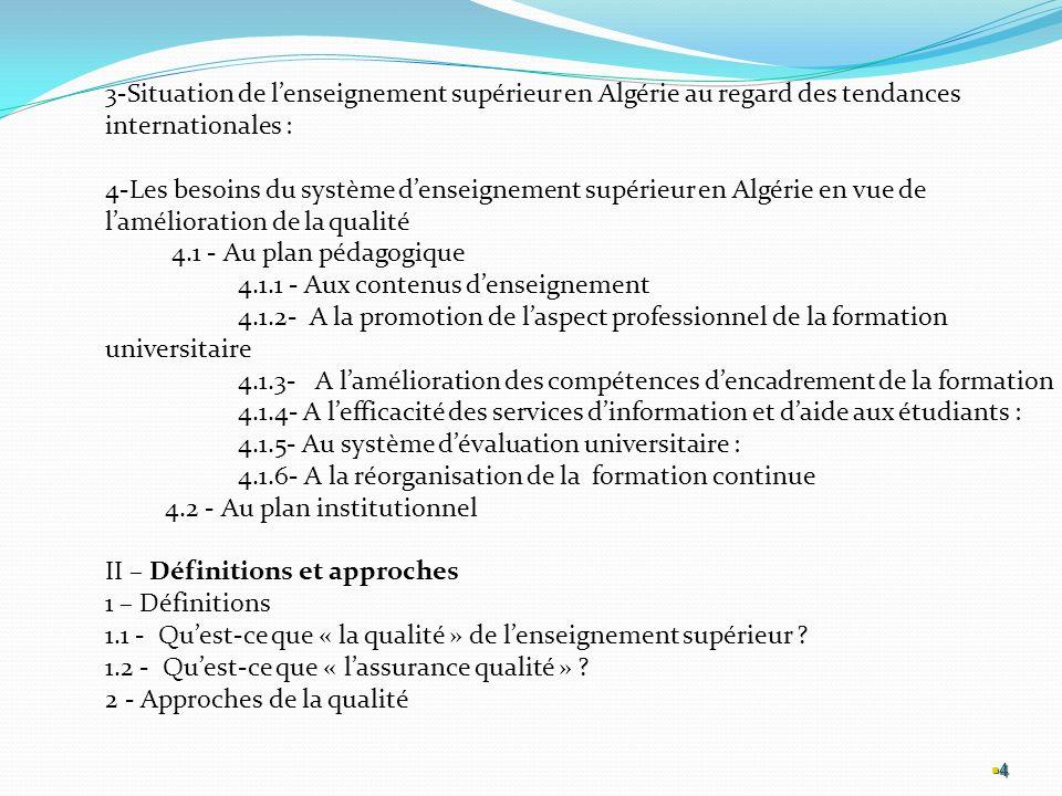4 4 3-Situation de lenseignement supérieur en Algérie au regard des tendances internationales : 4-Les besoins du système denseignement supérieur en Algérie en vue de lamélioration de la qualité 4.1 - Au plan pédagogique 4.1.1 - Aux contenus denseignement 4.1.2- A la promotion de laspect professionnel de la formation universitaire 4.1.3- A lamélioration des compétences dencadrement de la formation 4.1.4- A lefficacité des services dinformation et daide aux étudiants : 4.1.5- Au système dévaluation universitaire : 4.1.6- A la réorganisation de la formation continue 4.2 - Au plan institutionnel II – Définitions et approches 1 – Définitions 1.1 - Quest-ce que « la qualité » de lenseignement supérieur .