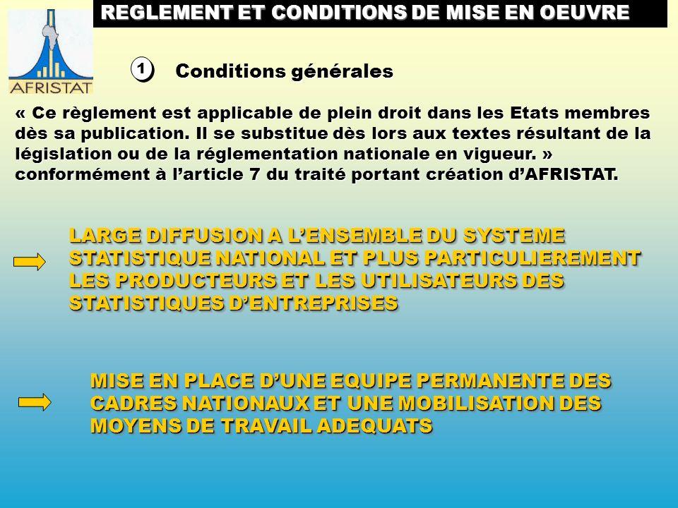 LARGE DIFFUSION A LENSEMBLE DU SYSTEME STATISTIQUE NATIONAL ET PLUS PARTICULIEREMENT LES PRODUCTEURS ET LES UTILISATEURS DES STATISTIQUES DENTREPRISES 1 1 MISE EN PLACE DUNE EQUIPE PERMANENTE DES CADRES NATIONAUX ET UNE MOBILISATION DES MOYENS DE TRAVAIL ADEQUATS REGLEMENT ET CONDITIONS DE MISE EN OEUVRE Conditions générales « Ce règlement est applicable de plein droit dans les Etats membres dès sa publication.