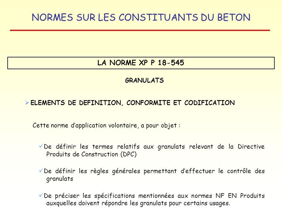 NORMES SUR LES CONSTITUANTS DU BETON LA NORME XP P 18-545 GRANULATS ELEMENTS DE DEFINITION, CONFORMITE ET CODIFICATION Cette norme dapplication volont