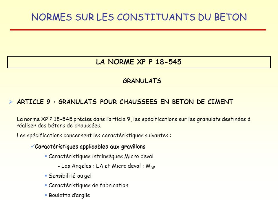 NORMES SUR LES CONSTITUANTS DU BETON LA NORME XP P 18-545 GRANULATS ARTICLE 9 : GRANULATS POUR CHAUSSEES EN BETON DE CIMENT La norme XP P 18-545 préci