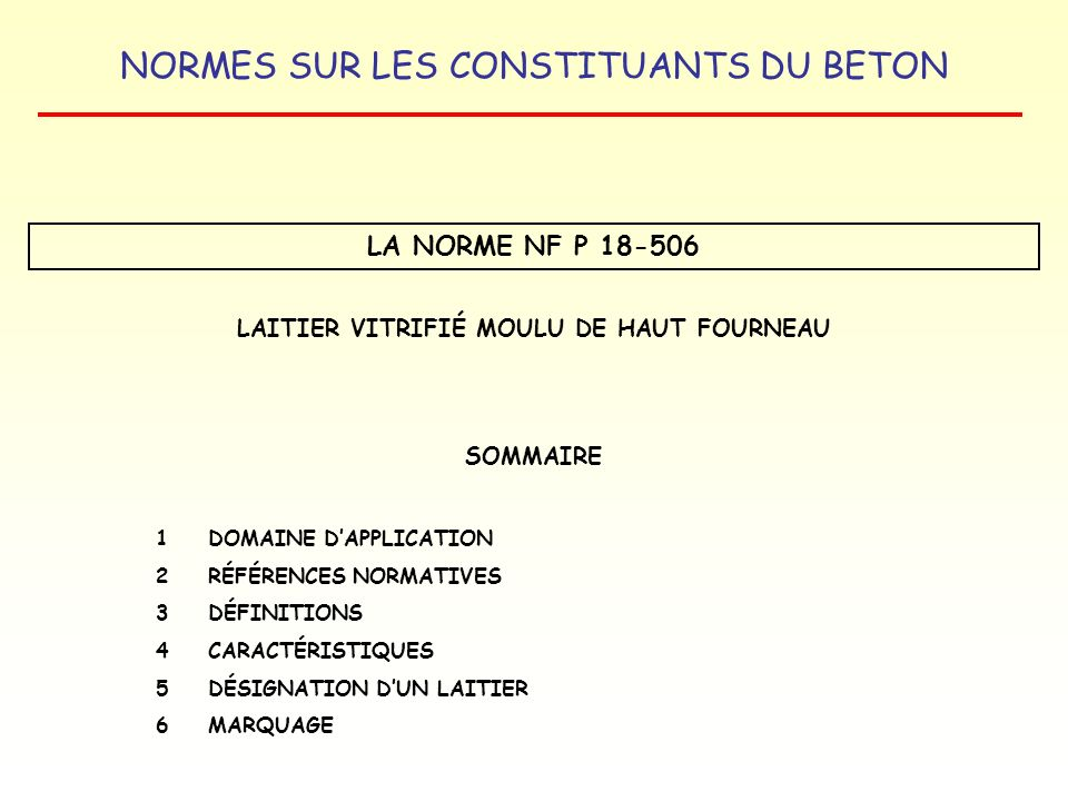 NORMES SUR LES CONSTITUANTS DU BETON LA NORME NF P 18-506 LAITIER VITRIFIÉ MOULU DE HAUT FOURNEAU SOMMAIRE 1 DOMAINE DAPPLICATION 2RÉFÉRENCES NORMATIV