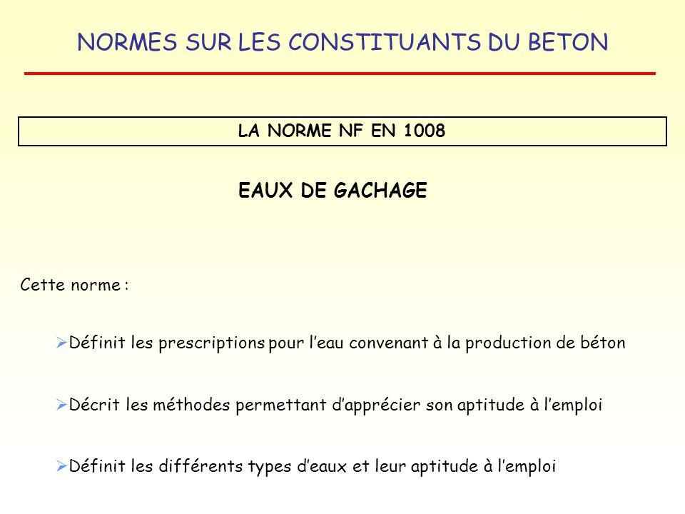 NORMES SUR LES CONSTITUANTS DU BETON LA NORME NF EN 1008 EAUX DE GACHAGE Cette norme : Définit les prescriptions pour leau convenant à la production d