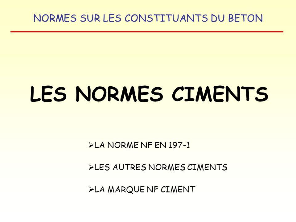 NORMES SUR LES CONSTITUANTS DU BETON LA NORME NF EN 197-1 COMPOSITIONS DES CIMENTS CIMENTS COURANTS TYPES DE CIMENT CLINKER K % AUTRES CONSTITUANTS PRINCIPAUX S/D/P/Q/V/W/T/L/LL % CONSTITUANTS SECONDAIRES % CEM I CIMENT PORTLAND 95 à 10000 à 5 CEM II CIMENT PORTLAND COMPOSE 65 à 94 6 à 35 S/D/P/Q/V/W/T/L/LL 0 à 5 CEM III CIMENT DE HAUT FOURNEAU 5 à 64LAITIER : 36 à 950 à 5 CEM IV CIMENT POUZZOLANIQUE 45 à 89D/P/Q/V/W : 11 à 550 à 5 CEM V CIMENT COMPOSE 20 à 64 26 à 80 S/P/Q/V 0 à 5