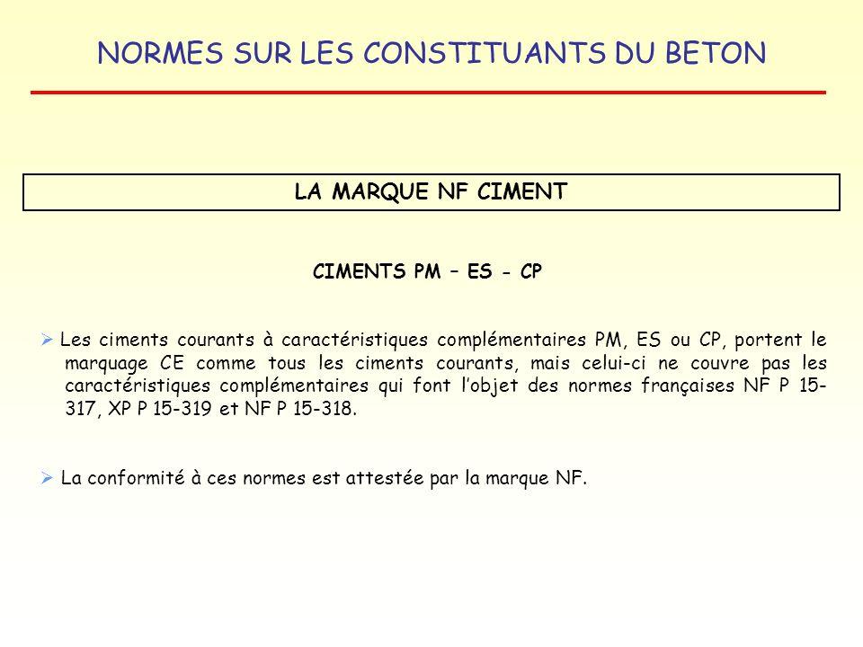 NORMES SUR LES CONSTITUANTS DU BETON LA MARQUE NF CIMENT Les ciments courants à caractéristiques complémentaires PM, ES ou CP, portent le marquage CE