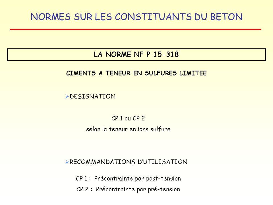 NORMES SUR LES CONSTITUANTS DU BETON LA NORME NF P 15-318 CIMENTS A TENEUR EN SULFURES LIMITEE DESIGNATION CP 1 ou CP 2 selon la teneur en ions sulfur