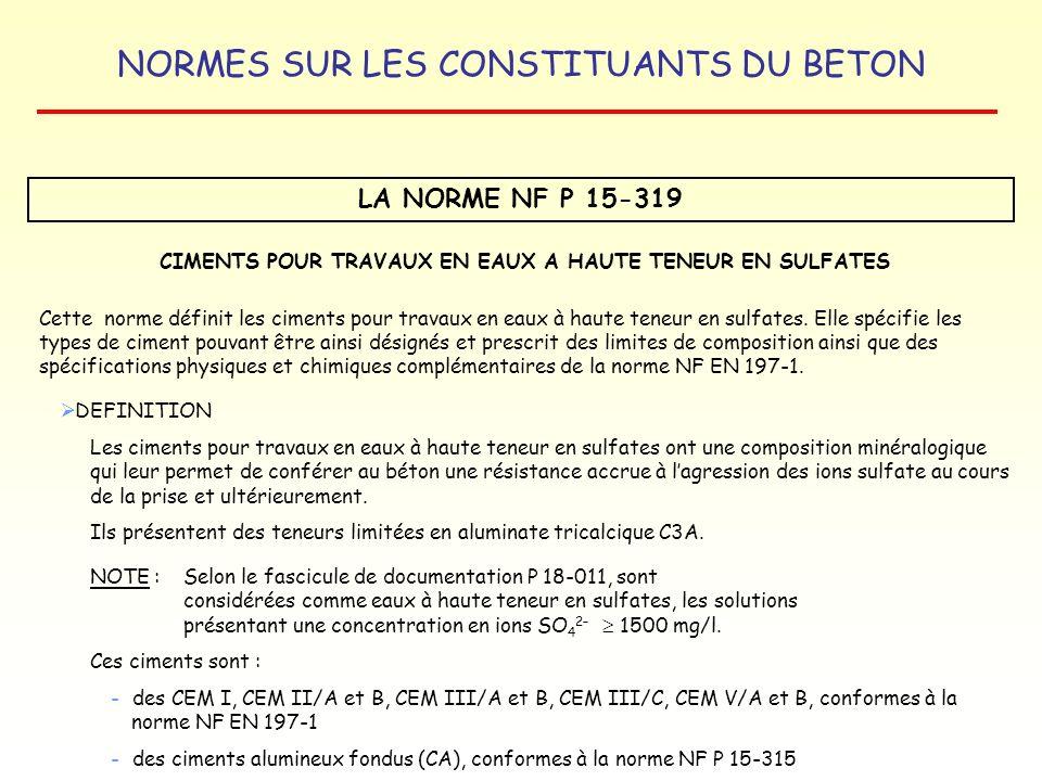NORMES SUR LES CONSTITUANTS DU BETON LA NORME NF P 15-319 CIMENTS POUR TRAVAUX EN EAUX A HAUTE TENEUR EN SULFATES Cette norme définit les ciments pour