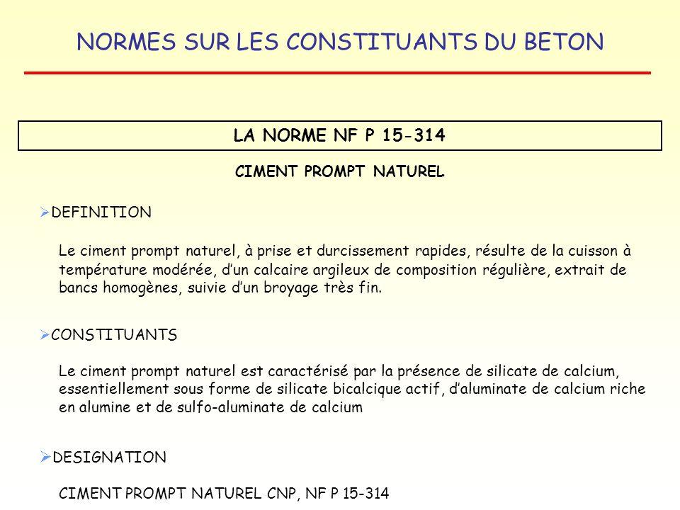 NORMES SUR LES CONSTITUANTS DU BETON LA NORME NF P 15-314 CIMENT PROMPT NATUREL DEFINITION Le ciment prompt naturel, à prise et durcissement rapides,