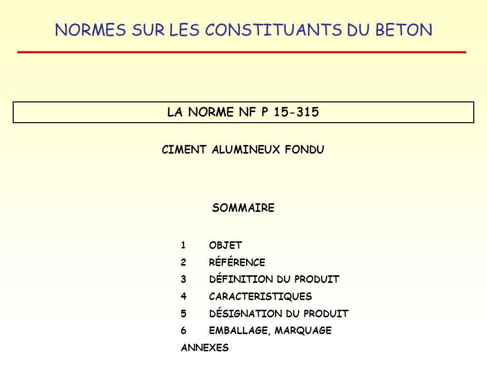 NORMES SUR LES CONSTITUANTS DU BETON LA NORME NF P 15-315 CIMENT ALUMINEUX FONDU SOMMAIRE 1 OBJET 2RÉFÉRENCE 3 DÉFINITION DU PRODUIT 4CARACTERISTIQUES