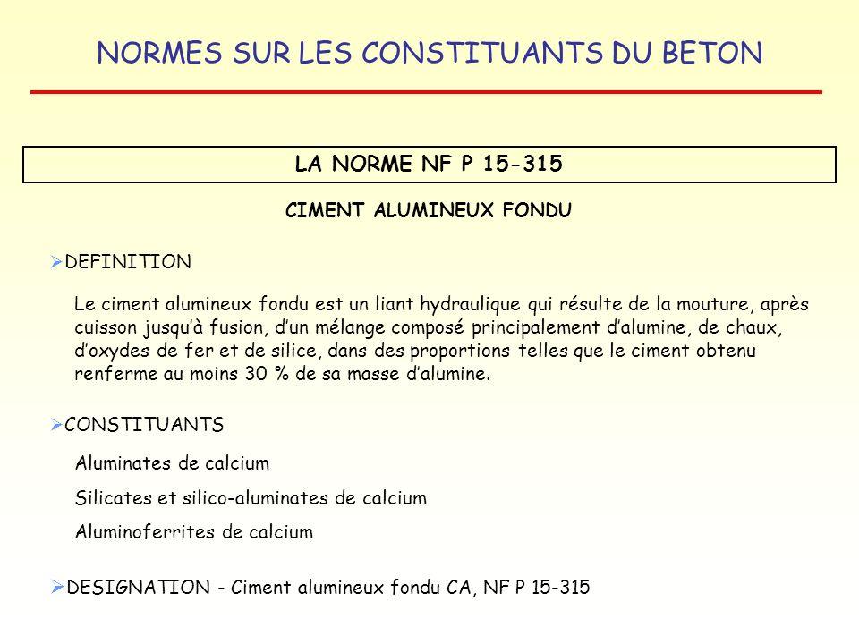 NORMES SUR LES CONSTITUANTS DU BETON LA NORME NF P 15-315 CIMENT ALUMINEUX FONDU DEFINITION Le ciment alumineux fondu est un liant hydraulique qui rés