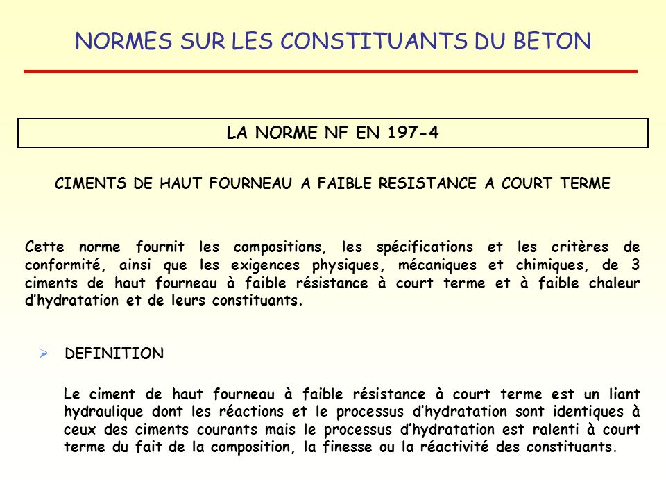 NORMES SUR LES CONSTITUANTS DU BETON LA NORME NF EN 197-4 CIMENTS DE HAUT FOURNEAU A FAIBLE RESISTANCE A COURT TERME Cette norme fournit les compositi