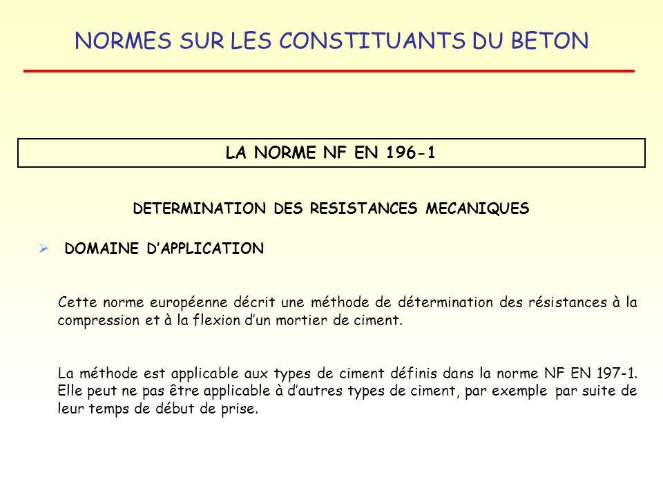 NORMES SUR LES CONSTITUANTS DU BETON LA NORME NF EN 196-1 DETERMINATION DES RESISTANCES MECANIQUES DOMAINE DAPPLICATION Cette norme européenne décrit