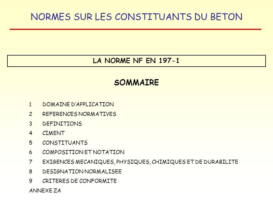 NORMES SUR LES CONSTITUANTS DU BETON LA NORME NF EN 197-1 VALEURS LIMITES ABSOLUES DE RESISTANCE A LA COMPRESSION CIMENTS COURANTS Échéances Classe de résistance 32,5 N32,5 R42,5 N42,5 R52,5 N52,5 R 2 jours-8,0 18,0 28,0 7 jours14,0----- 28 jours30,0 40,0 50,0 NOTA : La conformité dun lot de ciment est appréciée pour ce qui concerne la résistance à la compression en fonction des valeurs qui sont des limites absolues applicables à chaque résultat dessai.