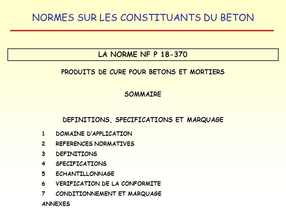NORMES SUR LES CONSTITUANTS DU BETON LA NORME NF P 18-370 PRODUITS DE CURE POUR BETONS ET MORTIERS SOMMAIRE DEFINITIONS, SPECIFICATIONS ET MARQUAGE 1