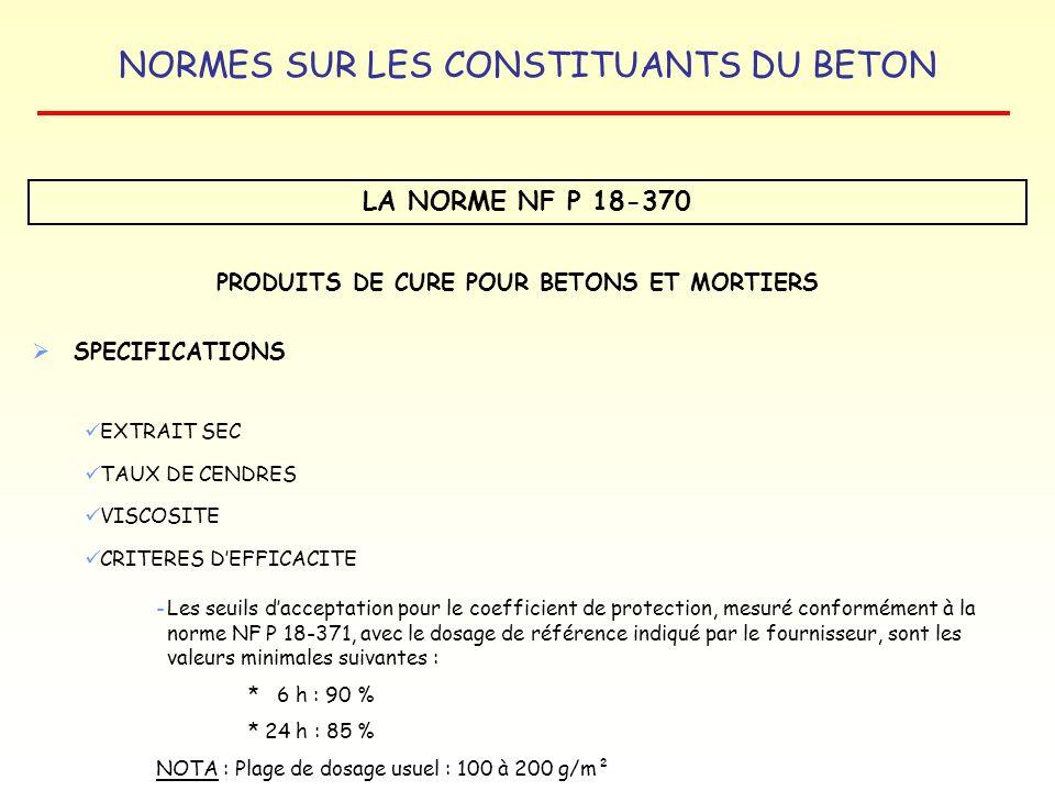 NORMES SUR LES CONSTITUANTS DU BETON LA NORME NF P 18-370 PRODUITS DE CURE POUR BETONS ET MORTIERS SPECIFICATIONS EXTRAIT SEC TAUX DE CENDRES VISCOSIT
