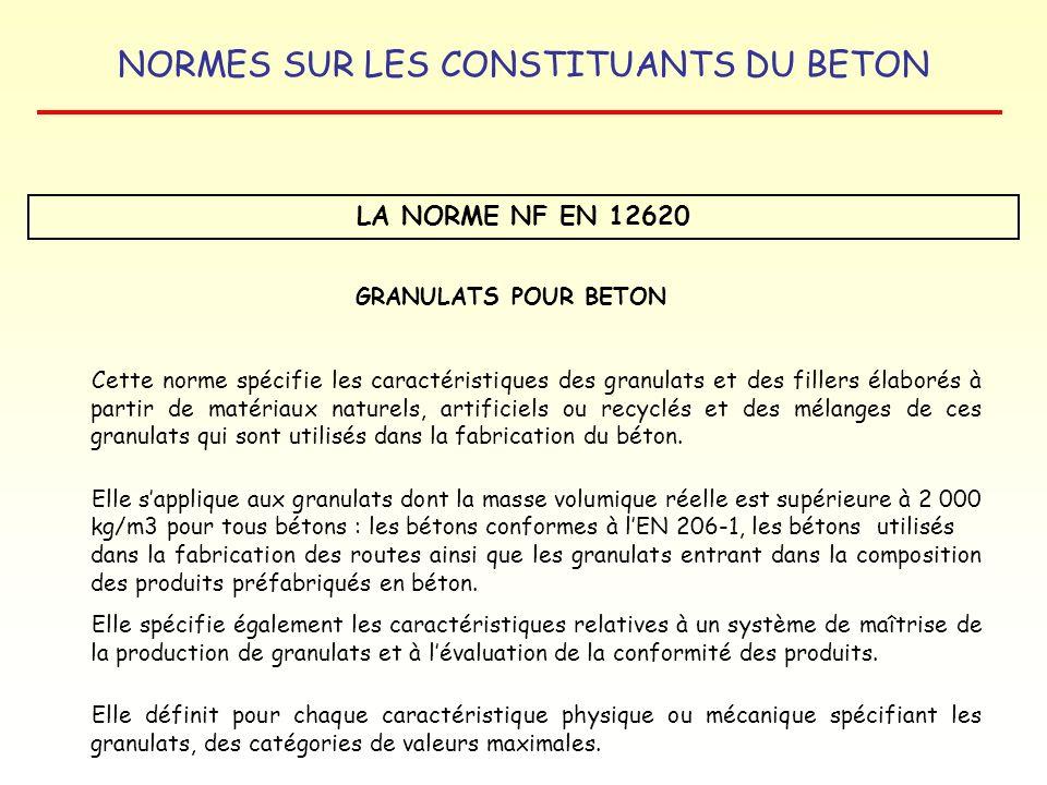 NORMES SUR LES CONSTITUANTS DU BETON LA NORME NF EN 12620 GRANULATS POUR BETON Cette norme spécifie les caractéristiques des granulats et des fillers