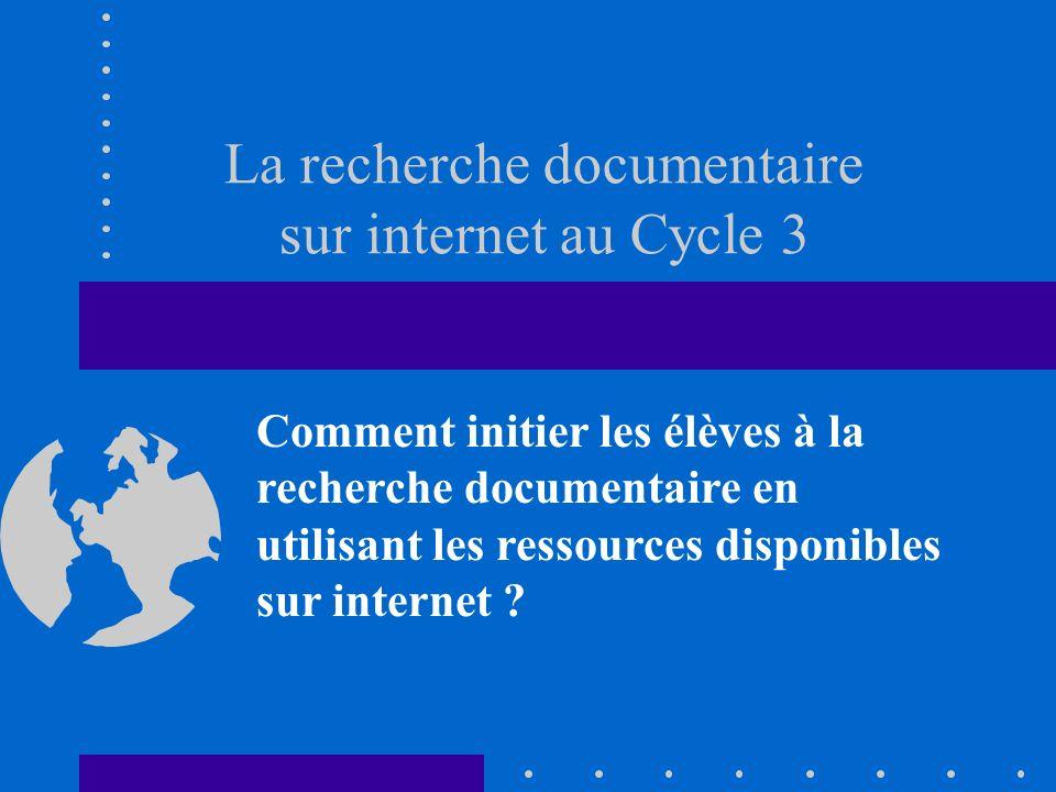 La recherche documentaire sur internet au Cycle 3 Comment initier les élèves à la recherche documentaire en utilisant les ressources disponibles sur i