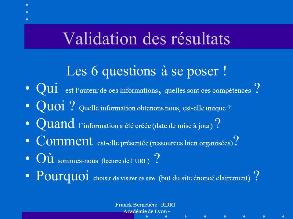 Validation des résultats Les 6 questions à se poser ! Qui est lauteur de ces informations, quelles sont ces compétences ? Quoi ? Quelle information ob