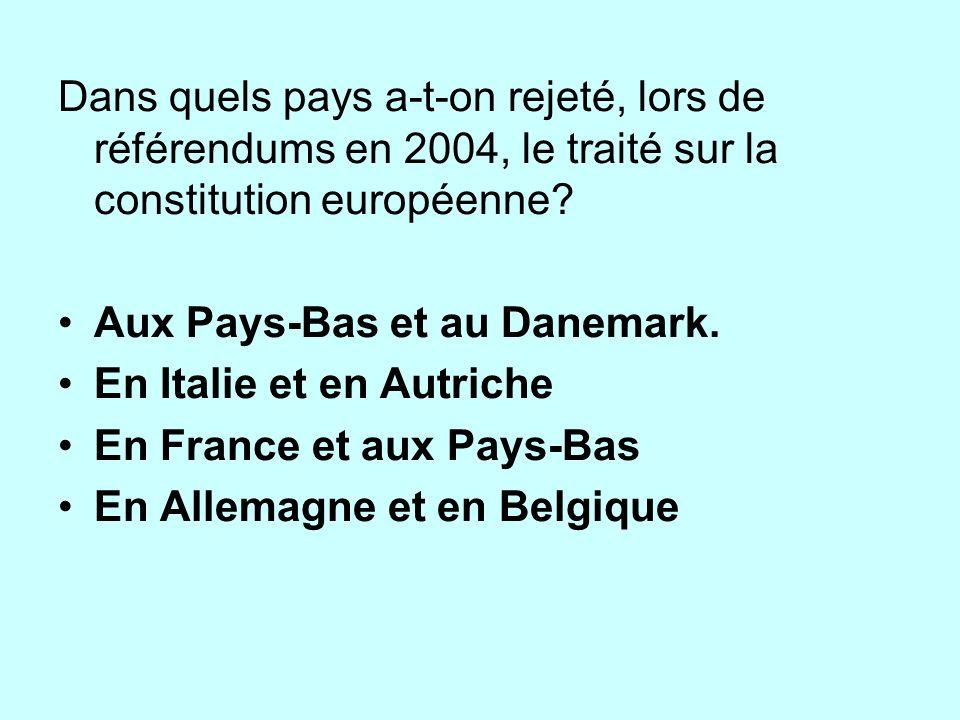 Dans quels pays a-t-on rejeté, lors de référendums en 2004, le traité sur la constitution européenne? Aux Pays-Bas et au Danemark. En Italie et en Aut