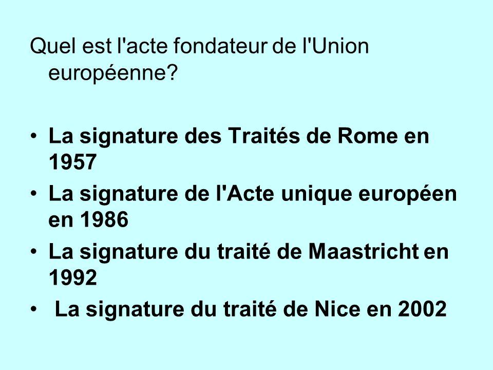 Quel est l'acte fondateur de l'Union européenne? La signature des Traités de Rome en 1957 La signature de l'Acte unique européen en 1986 La signature