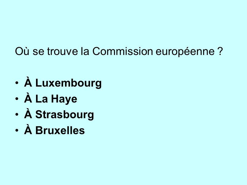 Où se trouve la Commission européenne ? À Luxembourg À La Haye À Strasbourg À Bruxelles