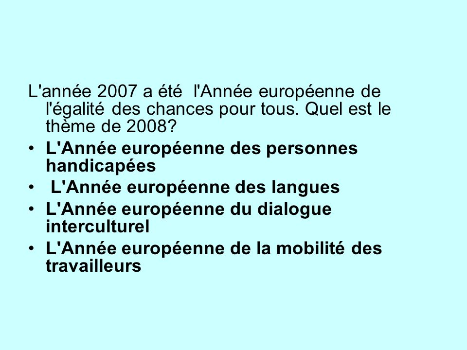 L'année 2007 a été l'Année européenne de l'égalité des chances pour tous. Quel est le thème de 2008? L'Année européenne des personnes handicapées L'An