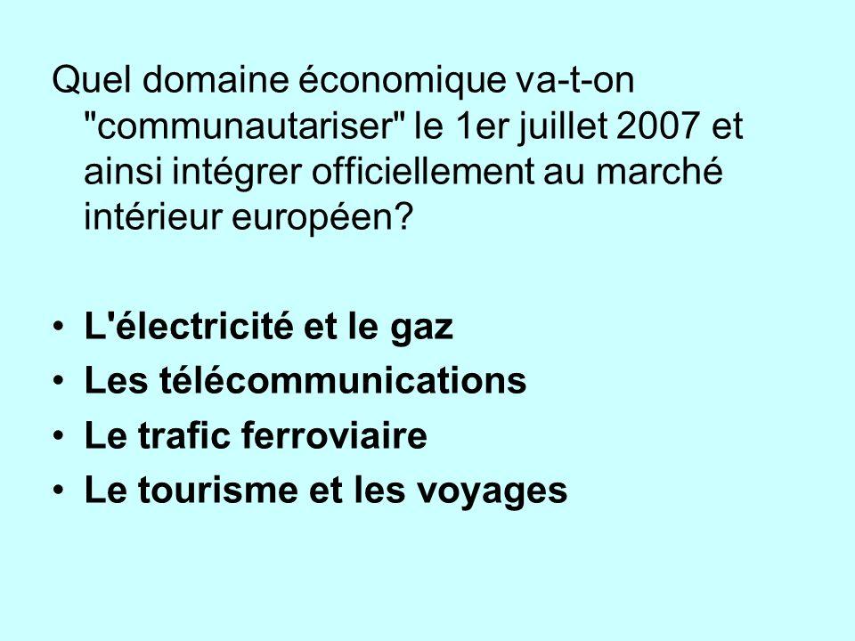 Quel domaine économique va-t-on communautariser le 1er juillet 2007 et ainsi intégrer officiellement au marché intérieur européen.
