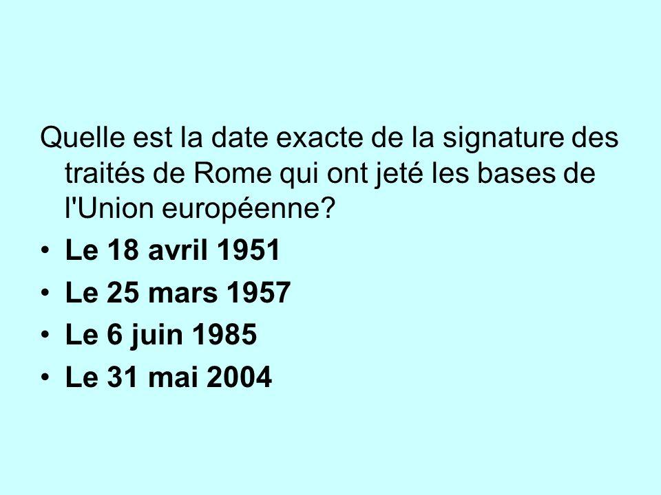 Quelle est la date exacte de la signature des traités de Rome qui ont jeté les bases de l'Union européenne? Le 18 avril 1951 Le 25 mars 1957 Le 6 juin