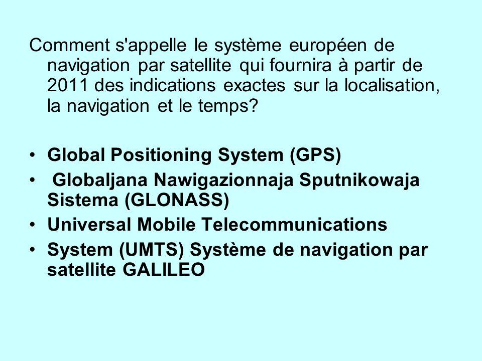 Comment s appelle le système européen de navigation par satellite qui fournira à partir de 2011 des indications exactes sur la localisation, la navigation et le temps.