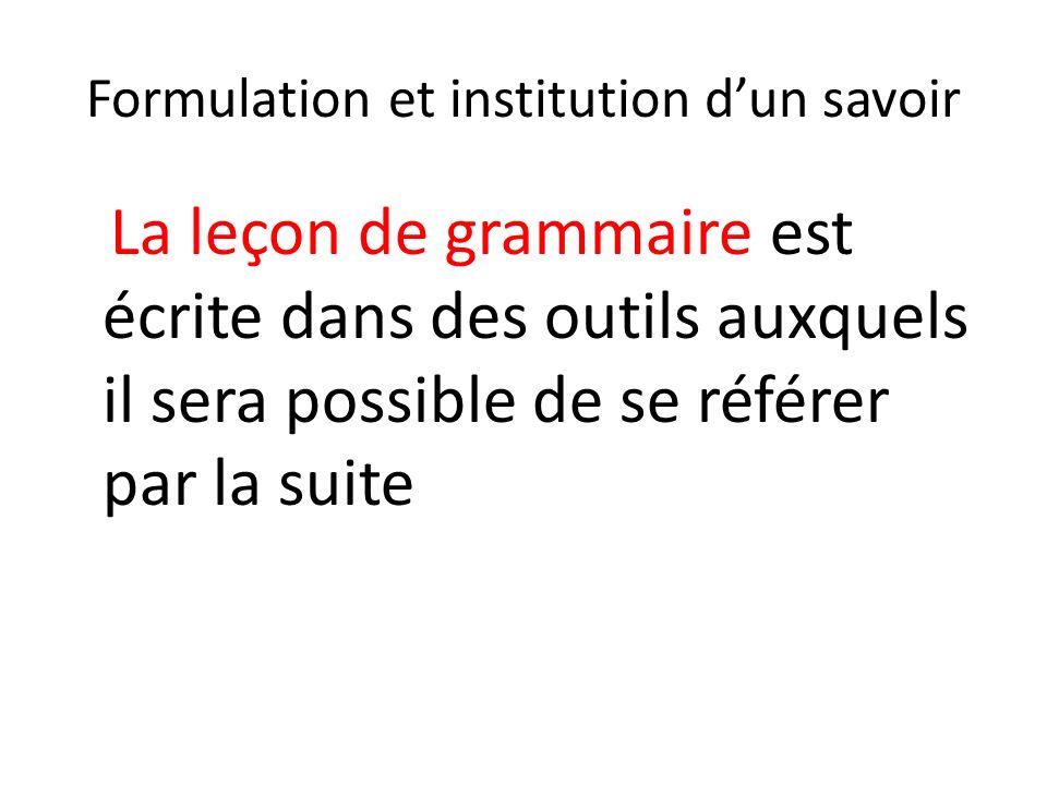 Formulation et institution dun savoir La leçon de grammaire est écrite dans des outils auxquels il sera possible de se référer par la suite