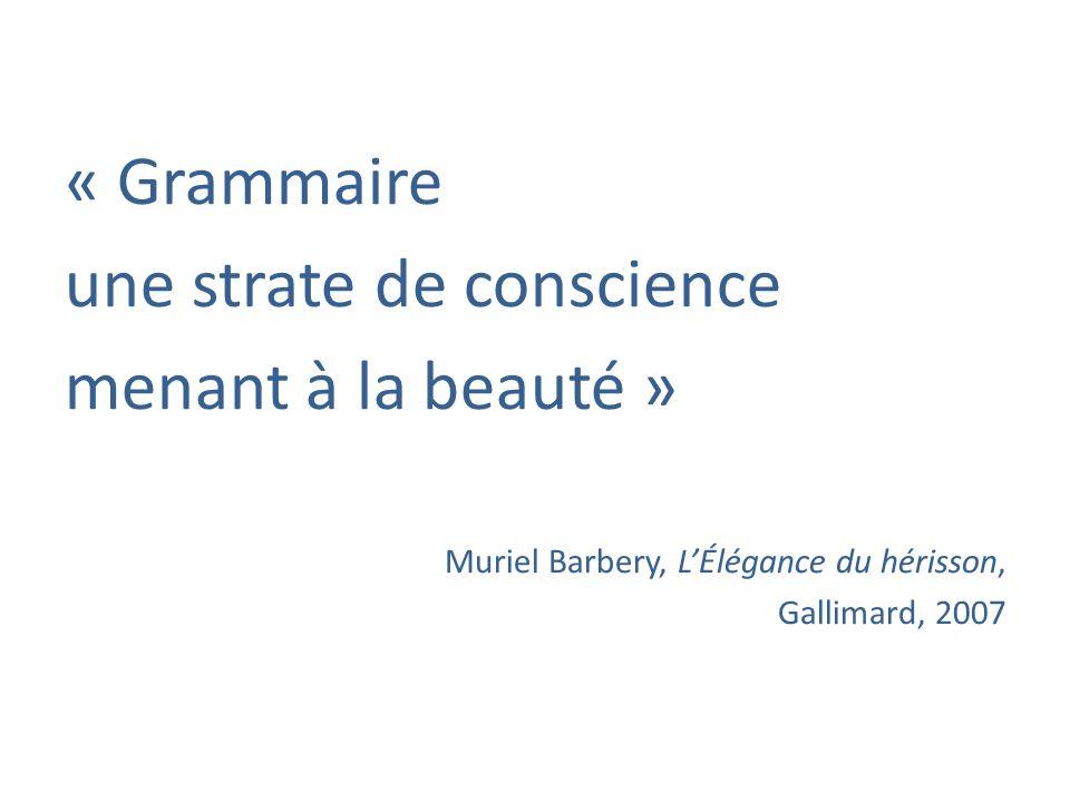 « Grammaire une strate de conscience menant à la beauté » Muriel Barbery, LÉlégance du hérisson, Gallimard, 2007