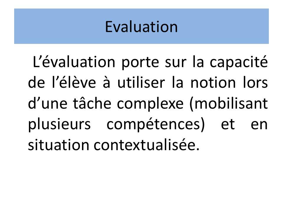 Evaluation Lévaluation porte sur la capacité de lélève à utiliser la notion lors dune tâche complexe (mobilisant plusieurs compétences) et en situatio