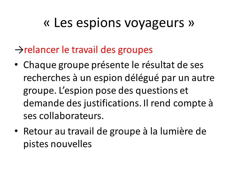 « Les espions voyageurs » relancer le travail des groupes Chaque groupe présente le résultat de ses recherches à un espion délégué par un autre groupe