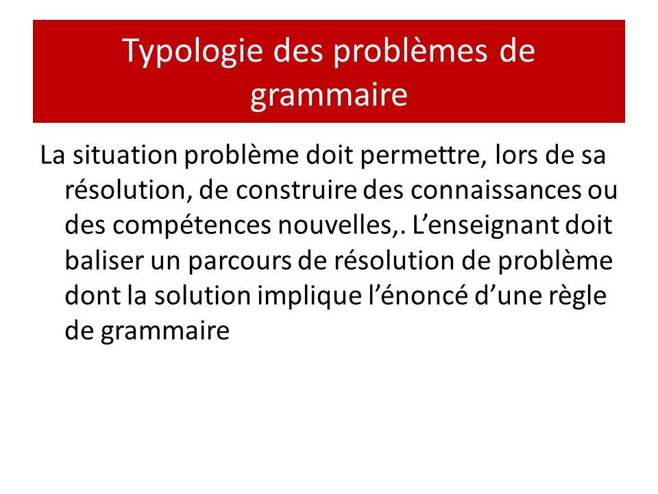 Typologie des problèmes de grammaire La situation problème doit permettre, lors de sa résolution, de construire des connaissances ou des compétences n