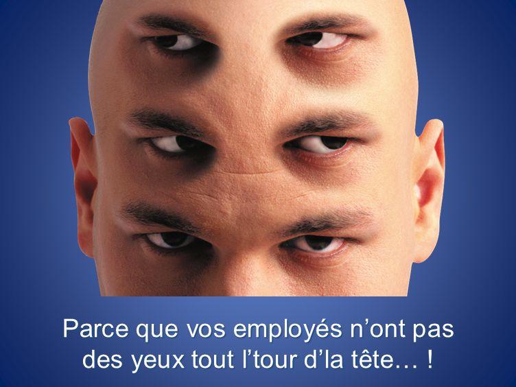 Parce que vos employés nont pas des yeux tout ltour dla tête… !