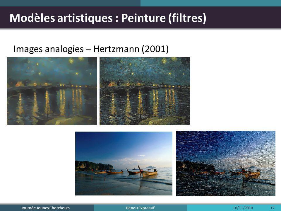 Rendu Expressif Modèles artistiques : Peinture (filtres) Images analogies – Hertzmann (2001) 16/11/2010Journée Jeunes Chercheurs17