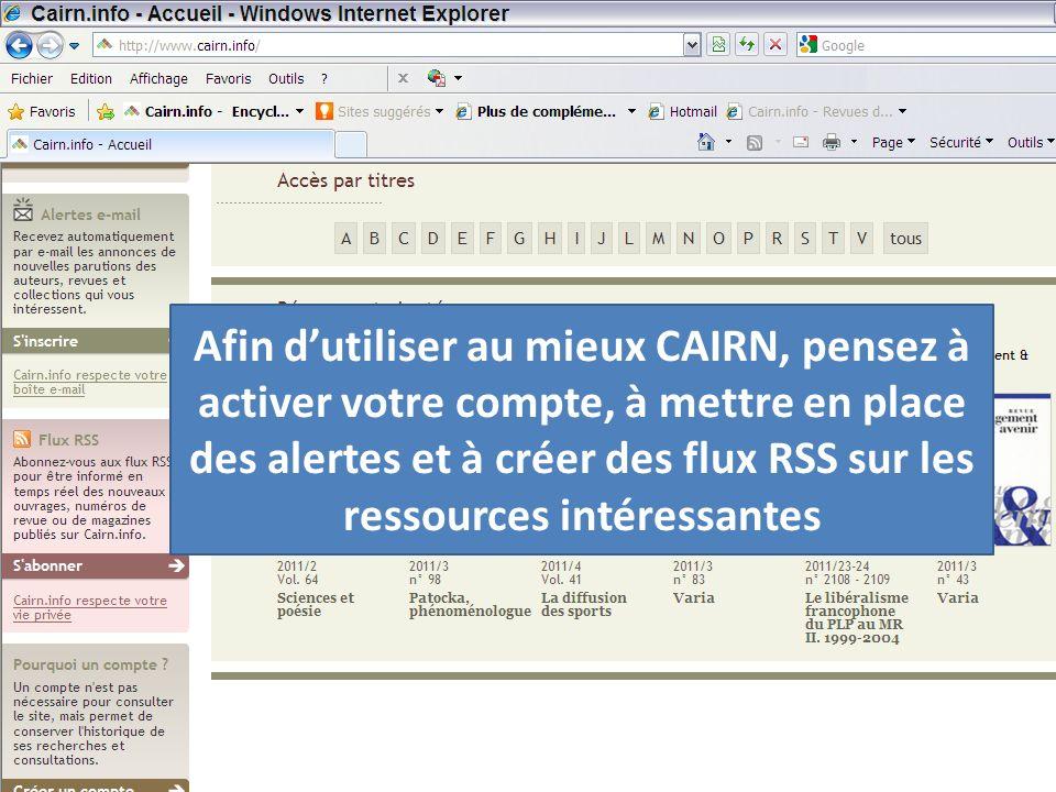 Afin dutiliser au mieux CAIRN, pensez à activer votre compte, à mettre en place des alertes et à créer des flux RSS sur les ressources intéressantes