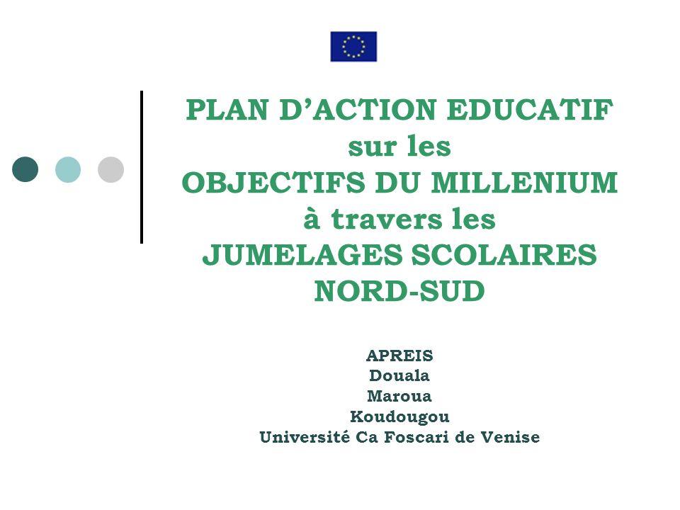 PLAN DACTION EDUCATIF sur les OBJECTIFS DU MILLENIUM à travers les JUMELAGES SCOLAIRES NORD-SUD APREIS Douala Maroua Koudougou Université Ca Foscari de Venise