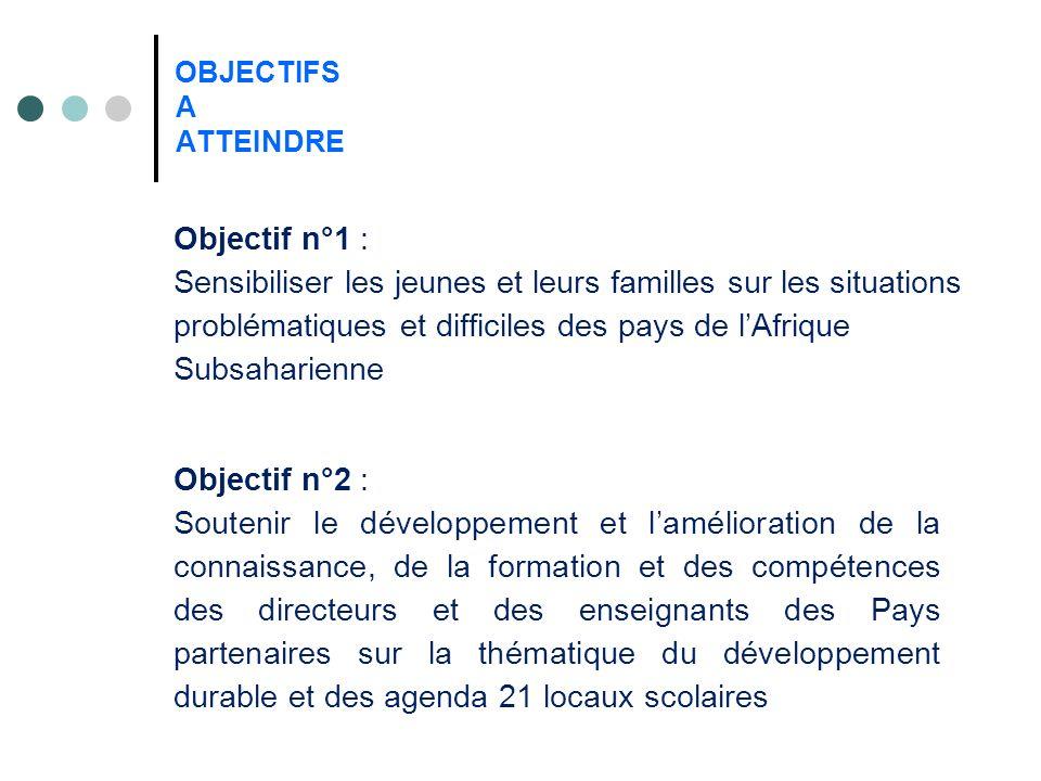 OBJECTIFS A ATTEINDRE Objectif n°1 : Sensibiliser les jeunes et leurs familles sur les situations problématiques et difficiles des pays de lAfrique Su