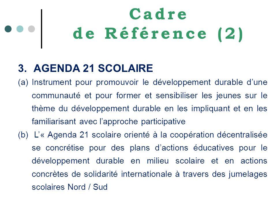 Cadre de Référence (2) 3.AGENDA 21 SCOLAIRE (a)Instrument pour promouvoir le développement durable dune communauté et pour former et sensibiliser les jeunes sur le thème du développement durable en les impliquant et en les familiarisant avec lapproche participative (b) L« Agenda 21 scolaire orienté à la coopération décentralisée se concrétise pour des plans dactions éducatives pour le développement durable en milieu scolaire et en actions concrètes de solidarité internationale à travers des jumelages scolaires Nord / Sud