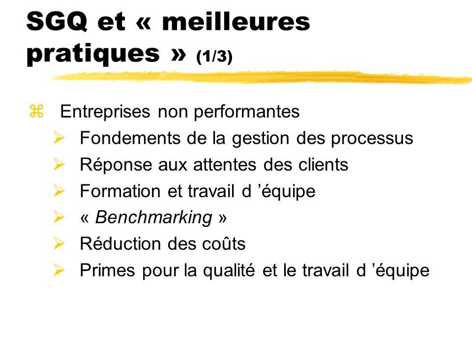 SGQ et « meilleures pratiques » (2/3) zEntreprises au rendement moyen Utilisation des intrants du consommateur et recherche marketing Sélection des fournisseurs en fonction de la qualité Réduction du temps de réponse et flexibilité Rémunération axée sur la qualité et le travail d équipe