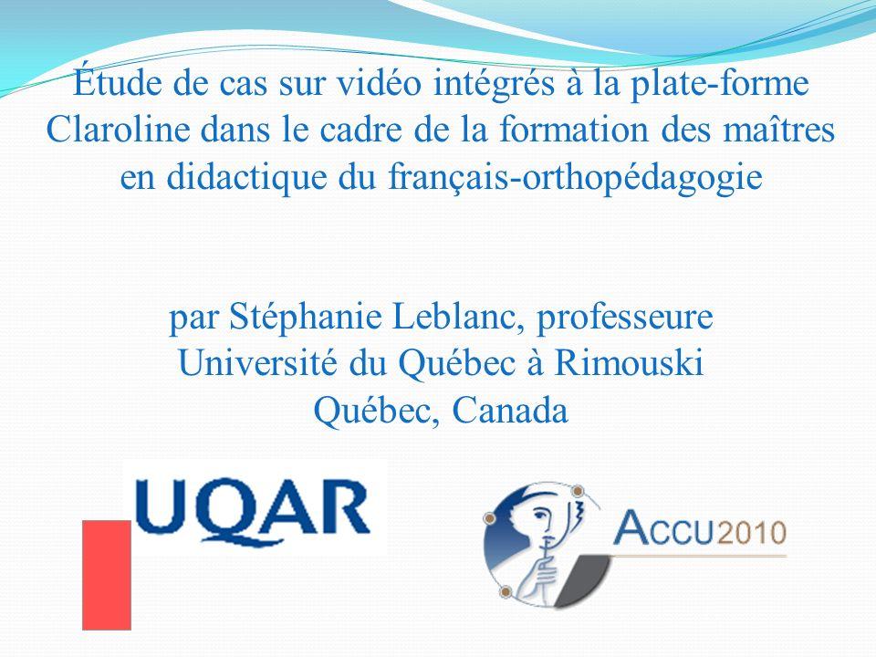 Étude de cas sur vidéo intégrés à la plate-forme Claroline dans le cadre de la formation des maîtres en didactique du français-orthopédagogie par Stéphanie Leblanc, professeure Université du Québec à Rimouski Québec, Canada