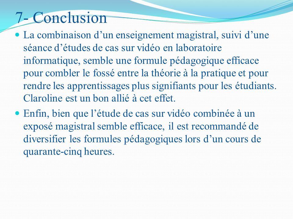 7- Conclusion La combinaison dun enseignement magistral, suivi dune séance détudes de cas sur vidéo en laboratoire informatique, semble une formule pédagogique efficace pour combler le fossé entre la théorie à la pratique et pour rendre les apprentissages plus signifiants pour les étudiants.